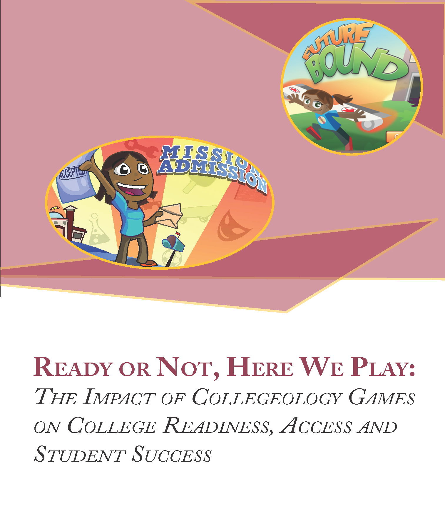 Ready Or Not, Here We Play: The Impact of Collegeology Games on College Readiness, Access and Student Success